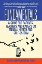 Fundamentals: A Guide for Parents, Teachers and Carers on Mental Health and Self-Esteem ebook by Lynn Crilly,Natasha Devon