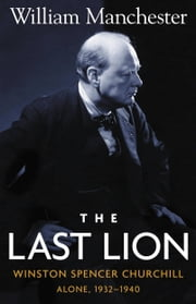 The Last Lion: Volume 2 - Winston Spencer Churchill: Alone, 1932-1940 ebook by William Manchester