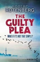 The Guilty Plea ebook by Robert Rotenberg