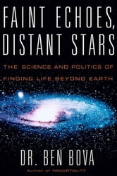 Faint Echoes, Distant Stars - The Science and Politics of Finding Life Beyond Earth ebook by Ben Bova