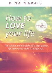 How to Love Your Life - The science and principles of a high quality life and how to make it real for you ebook by Dina Marais