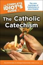 The Complete Idiot's Guide to the Catholic Catechism - The Core Teachings of Catholicism in Plain English ebook by David I Fulton STD, JCD, Mary DeTurris Poust