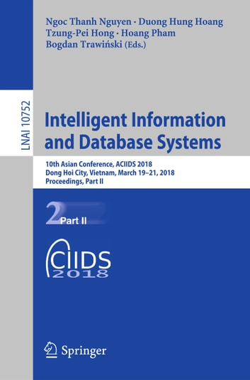 Intelligent Information and Database Systems - 10th Asian Conference, ACIIDS 2018, Dong Hoi City, Vietnam, March 19-21, 2018, Proceedings, Part II ebook by