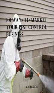 101 Ways to Market Your Pest Control Business ebook by A.M. Benson