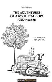 The Adventures of a Mythical Cow and Horse - For Dreamers ages 5 to 105 ebook by Jean Dickinson