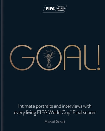 Goal! - Intimate portraits and interviews with every living FIFA World Cup™ Final scorer ebook by Michael Donald