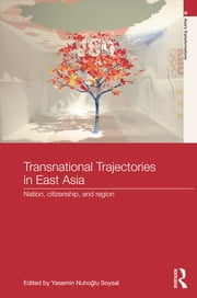 Transnational Trajectories in East Asia - Nation, Citizenship, and Region ebook by Yasemin Nuhoḡlu Soysal