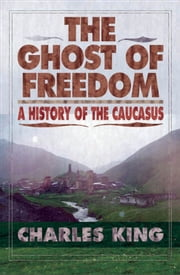 The Ghost of Freedom : A History of the Caucasus ebook by Charles King