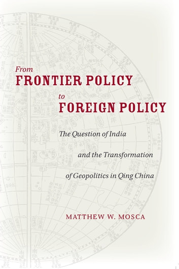 From Frontier Policy to Foreign Policy - The Question of India and the Transformation of Geopolitics in Qing China ebook by Matthew Mosca