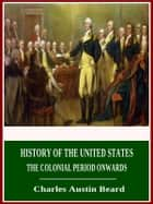 History of the United States - The Colonial Period Onwards 電子書籍 by Charles Austin Beard