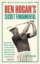 Ben Hogan's Secret Fundamental - What He Never Told the World ebook by Larry Miller