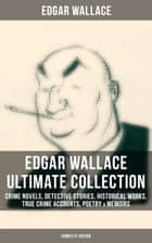 EDGAR WALLACE Ultimate Collection: Crime Novels, Detective Stories, Historical Works, True Crime Accounts, Poetry & Memoirs (Complete Edition) - The ultimate collections of mystery & detective thrillers from the prolific English crime writer, featuring Novels, Stories, Historical Works and True Crime Accounts ebook by Edgar Wallace