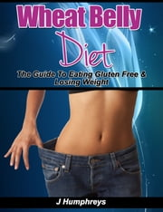 Wheat Belly Diet: The Guide To Eating Gluten Free & Losing Weight ebook by J Humphreys