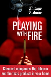 Playing with Fire - Chemical companies, Big Tobacco and the toxic products in your home ebook by Chicago Tribune Staff