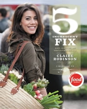 5 Ingredient Fix - Easy, Elegant, and Irresistible Recipes ebook by Claire Robinson
