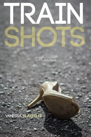 Train Shots: Stories ebook by Vanessa Blakeslee
