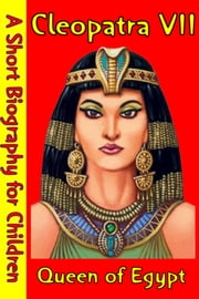 Cleopatra VII : Queen of Egypt - (A Short Biography for Children) ebook by Best Children's Biographies