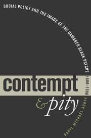 Contempt and Pity - Social Policy and the Image of the Damaged Black Psyche, 1880-1996 ebook by Daryl Michael Scott