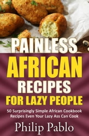 Painless African Recipes For Lazy People 50 Surprisingly Simple African Cookbook Recipes Even Your Lazy Ass Can Cook ebook by Phillip Pablo