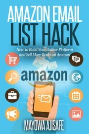 Amazon Email List Hack : How to Build Your Author Platform and Sell More Books on Amazon ebook by Mayowa O. Ajisafe