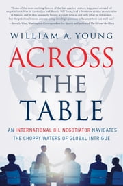 Across the Table - An International Oil Negotiator Navigates the Choppy Waters of Global Intrigue ebook by William A. Young
