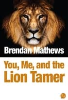 You, Me, and the Lion Tamer ebook by Brendan Mathews