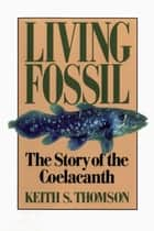 Living Fossil: The Story of the Coelacanth ebook by Keith Stewart Thomson
