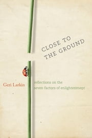 Close to the Ground - Reflections on the Seven Factors of Enlightenment ebook by Geri Larkin