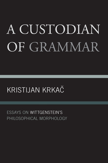A Custodian of Grammar - Essays on Wittgenstein's Philosophical Morphology ebook by Kristijan Krkac