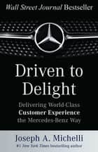 Driven to Delight: Delivering World-Class Customer Experience the Mercedes-Benz Way ebook by Joseph A. Michelli