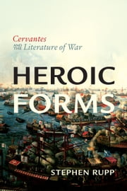 Heroic Forms - Cervantes and the Literature of War ebook by Stephen Rupp