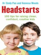 Headstarts - 100 tips for raising clever, confident, creative kids ebook by Cindy Pan, Vanessa Woods