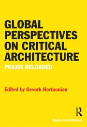 Global Perspectives on Critical Architecture - Praxis Reloaded ebook by Gevork Hartoonian