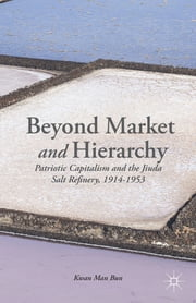 Beyond Market and Hierarchy - Patriotic Capitalism and the Jiuda Salt Refinery, 1914-1953 ebook by Man Bun Kwan