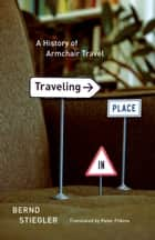 Traveling in Place ebook by Bernd Stiegler,Peter Filkins