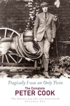 Tragically I Was an Only Twin - The Comedy of Peter Cook ebook by Peter Cook, William Cook