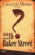 221 B Baker Street eBook by Graham MOORE, Françoise SMITH