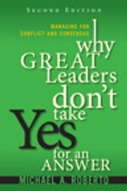 Why Great Leaders Don't Take Yes for an Answer - Managing for Conflict and Consensus ebook by Michael A. Roberto