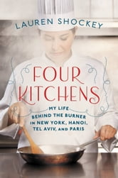 Four Kitchens - My Life Behind the Burner in New York, Hanoi, Tel Aviv, and Paris ebook by Lauren Shockey