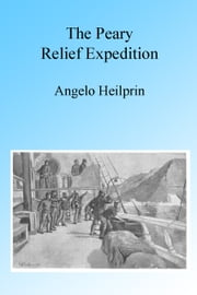 The Peary Relief Expedition, Illustrated ebook by Angelo Heilprin