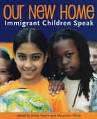 Our New Home - Immigrant Children Speak ebook by Emily Hearn, Marywinn Milne