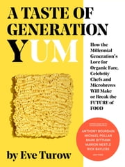 A Taste of Generation Yum - How the Millennial Generation's Love for Organic Fare, Celebrity Chefs and Microbrews Will Make or Break the Future of Food ebook by Eve Turow