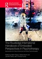 The Routledge International Handbook of Embodied Perspectives in Psychotherapy - Approaches from Dance Movement and Body Psychotherapies ebook by Helen Payne, Sabine Koch, Jennifer Tantia