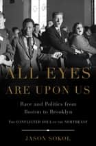 All Eyes are Upon Us - Race and Politics from Boston to Brooklyn eBook by Jason Sokol