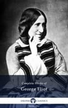 Complete Works of George Eliot (Delphi Classics) ebook by George Eliot, Delphi Classics