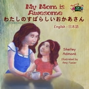 My Mom is Awesome わたしのすばらしいおかあさん (Bilingual Japanese Children's book) - English Japanese Bilingual Collection ebook by Shelley Admont, S.A. Publishing