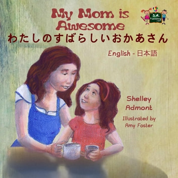 My Mom is Awesome わたしのすばらしいおかあさん (Bilingual Japanese Children's book) - English Japanese Bilingual Collection ebook by Shelley Admont,S.A. Publishing