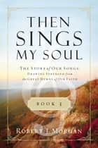 Then Sings My Soul Book 3 - The Story of Our Songs: Drawing Strength from the Great Hymns of Our Faith ebook by Robert J. Morgan