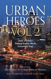 Urban Heroes Vol. 2 - Stories of Ordinary Pittsburgh Residents Who Do Extraordinary Things ebook by Center for Urban Biblical Ministries
