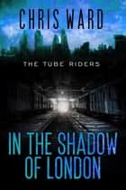 In the Shadow of London - The Tube Riders, #4 ebook by Chris Ward